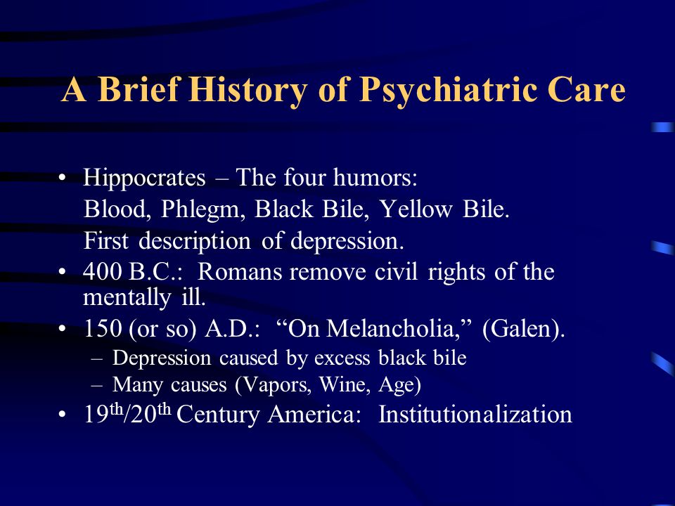 A Brief History of Psychiatric Care Hippocrates – The four humors: Blood, Phlegm, Black Bile, Yellow Bile. First description of depression. 400 B.C.: