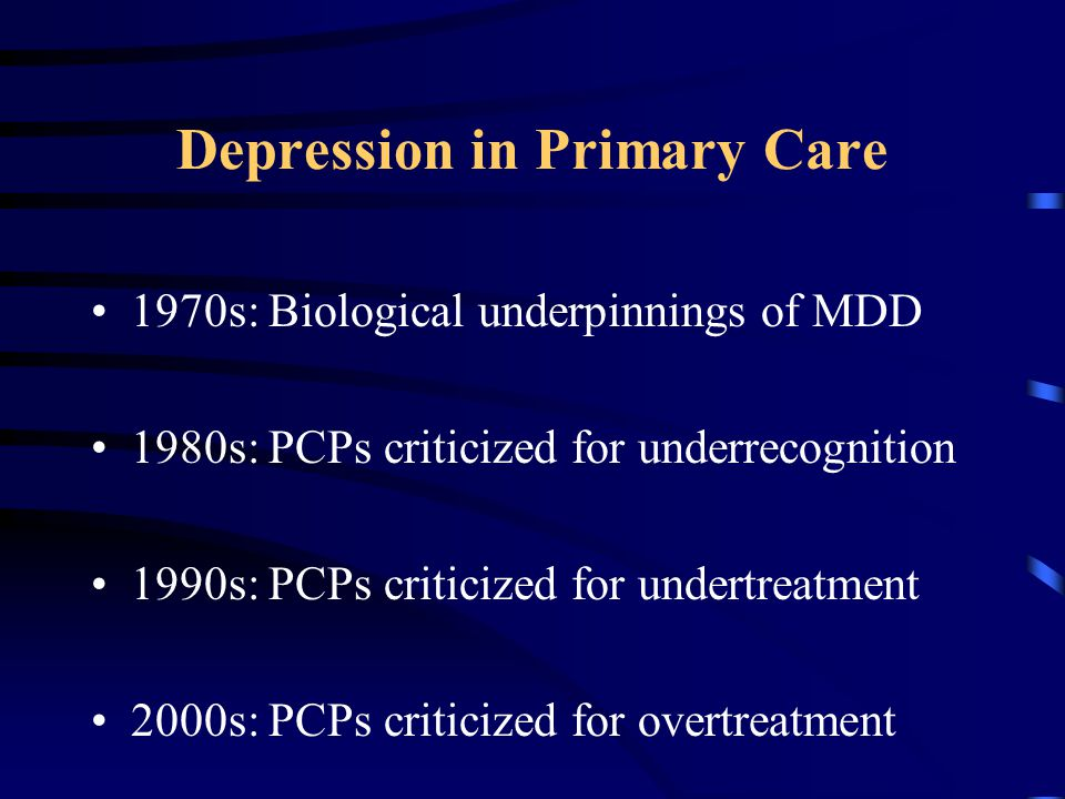 Depression in Primary Care 1970s: Biological underpinnings of MDD 1980s: PCPs criticized for underrecognition 1990s: PCPs criticized for undertreatment 2000s: PCPs criticized for overtreatment