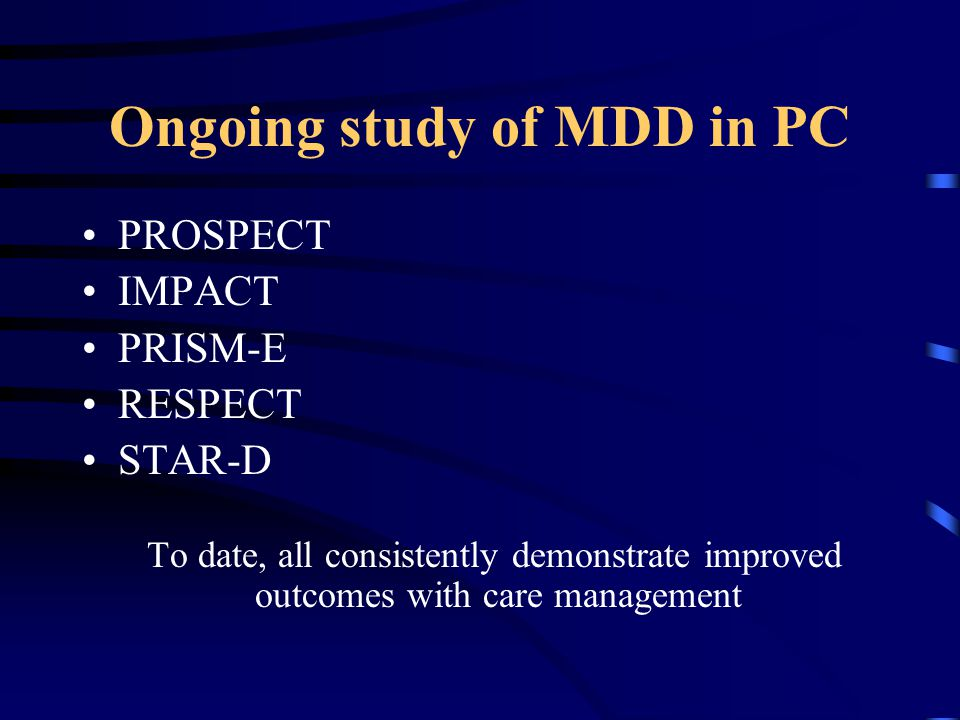 Ongoing study of MDD in PC PROSPECT IMPACT PRISM-E RESPECT STAR-D To date, all consistently demonstrate improved outcomes with care management
