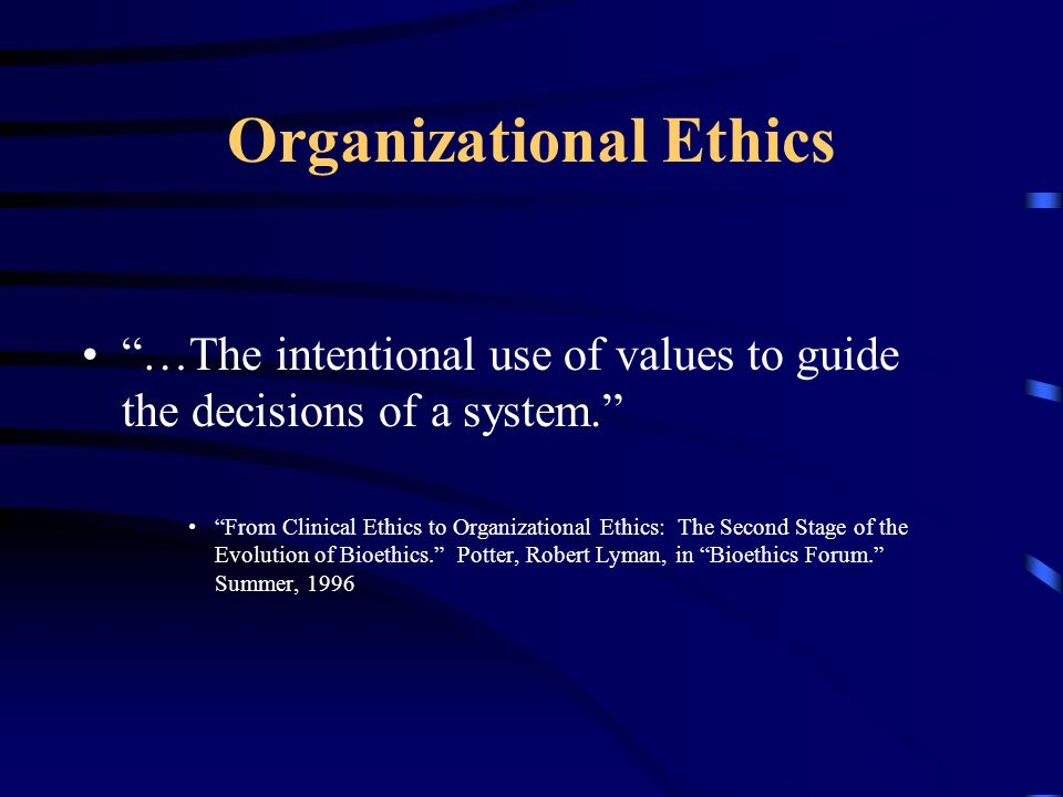 Organizational Ethics …The intentional use of values to guide the decisions of a system. From Clinical Ethics to Organizational Ethics: The Second Stage of the Evolution of Bioethics. Potter, Robert Lyman, in Bioethics Forum. Summer, 1996