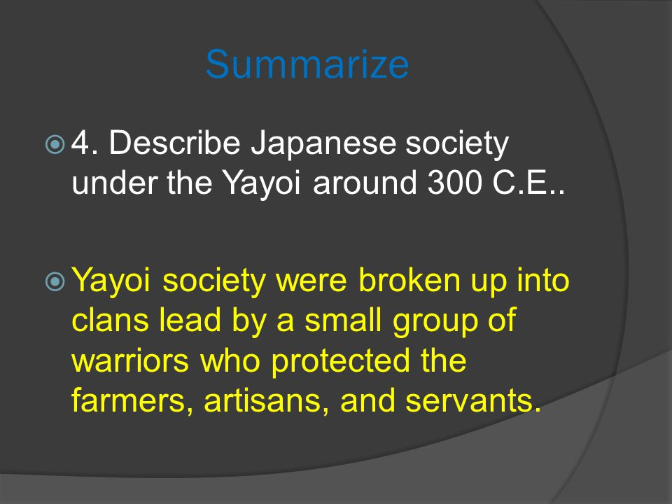Summarize  4. Describe Japanese society under the Yayoi around 300 C.E..  Yayoi society were broken up into clans lead by a small group of warriors