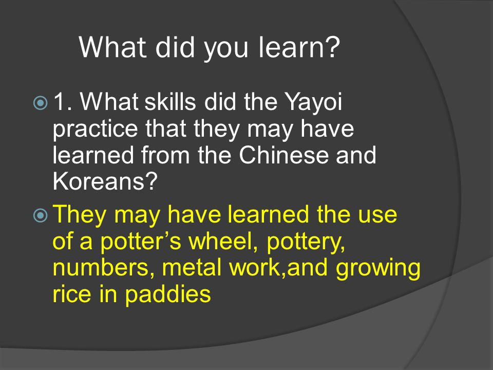 What did you learn?  1. What skills did the Yayoi practice that they may have learned from the Chinese and Koreans?  They may have learned the use o