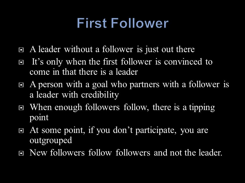  A leader without a follower is just out there  It's only when the first follower is convinced to come in that there is a leader  A person with a g