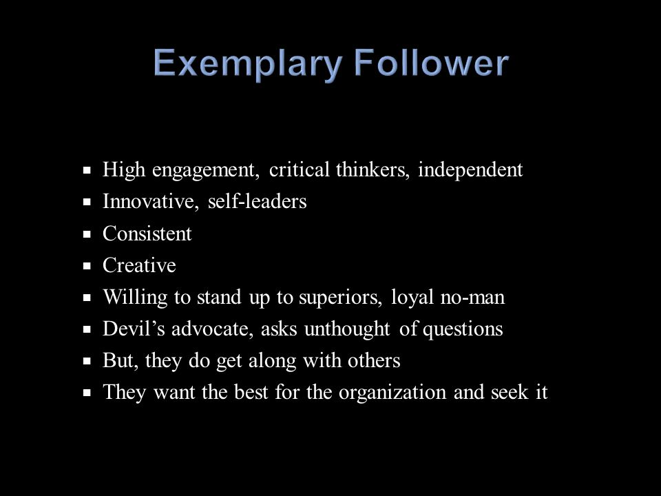  High engagement, critical thinkers, independent  Innovative, self-leaders  Consistent  Creative  Willing to stand up to superiors, loyal no-man