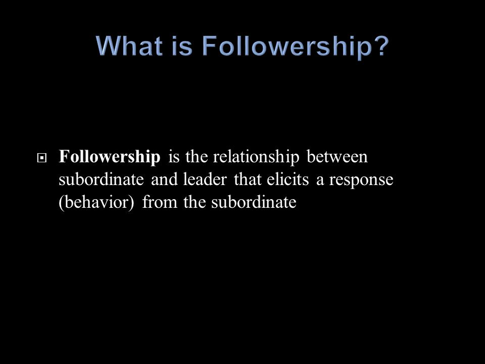  Followership has only been studied as a discipline for about three decades – but it's important  The role of followers has evolved - followers listen to peers more than leaders  Increasingly, followers will act on their own (a movement) when leaders fail to act  Everyone is a follower – good leaders must know how to follow