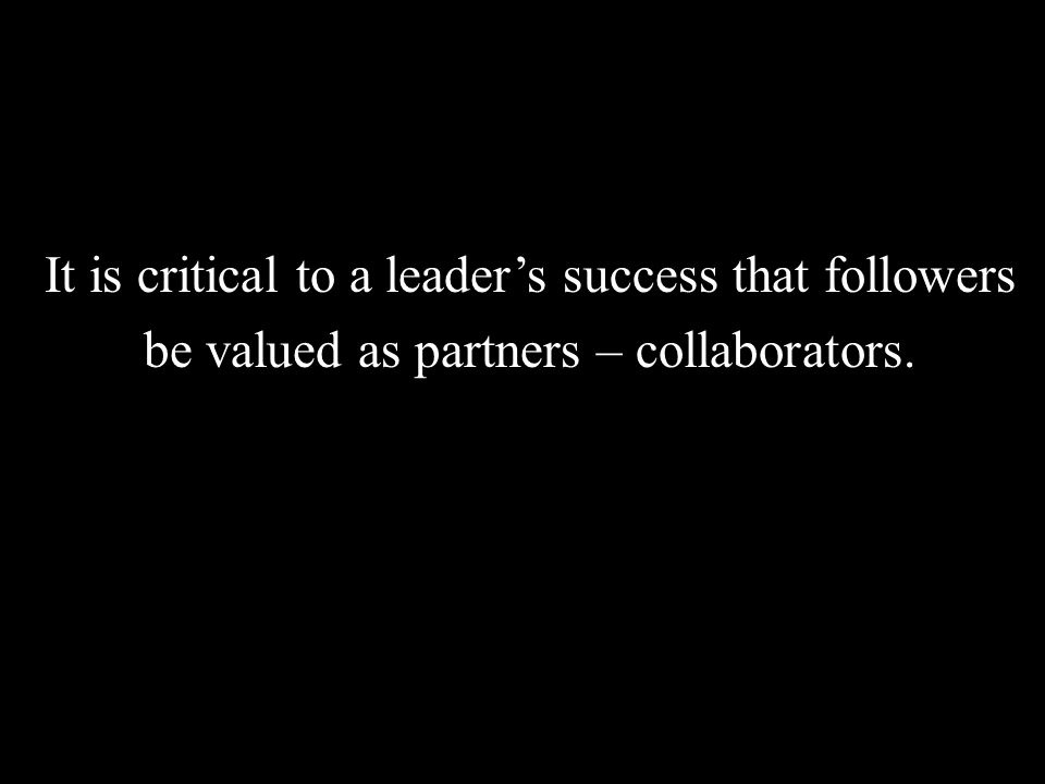 It is critical to a leader's success that followers be valued as partners – collaborators.