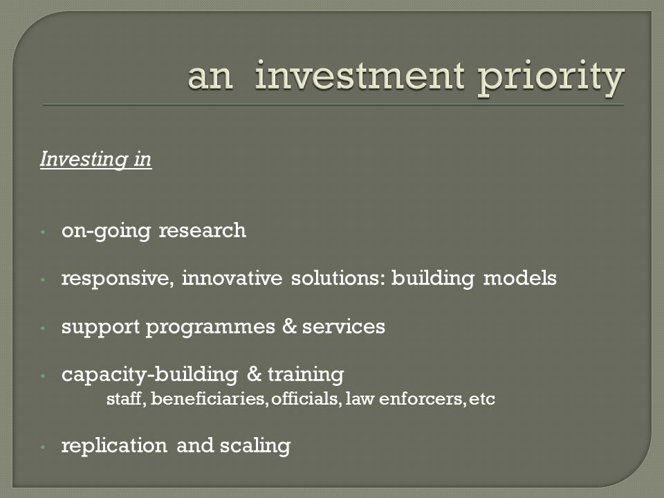 Investing in on-going research responsive, innovative solutions: building models support programmes & services capacity-building & training staff, beneficiaries, officials, law enforcers, etc replication and scaling