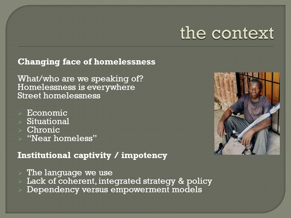 """Changing face of homelessness What/who are we speaking of? Homelessness is everywhere Street homelessness  Economic  Situational  Chronic  """"Near h"""
