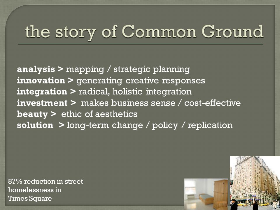 analysis > mapping / strategic planning innovation > generating creative responses integration > radical, holistic integration investment > makes business sense / cost-effective beauty > ethic of aesthetics solution > long-term change / policy / replication 87% reduction in street homelessness in Times Square