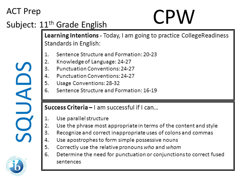 SQUADS ACT Prep Subject: 11 th Grade English Learning Intentions - Today, I am going to practice CollegeReadiness Standards in English: 1.Sentence Str
