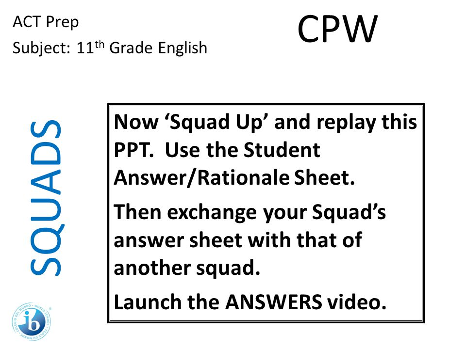 Now 'Squad Up' and replay this PPT. Use the Student Answer/Rationale Sheet. Then exchange your Squad's answer sheet with that of another squad. Launch