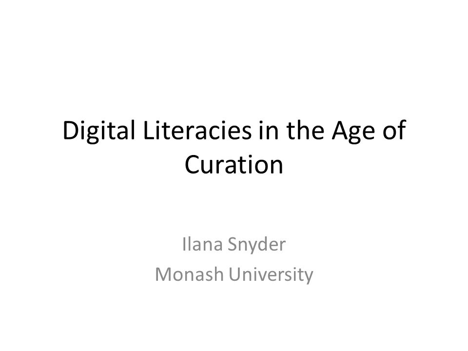 Digital Literacies in the Age of Curation Ilana Snyder Monash University