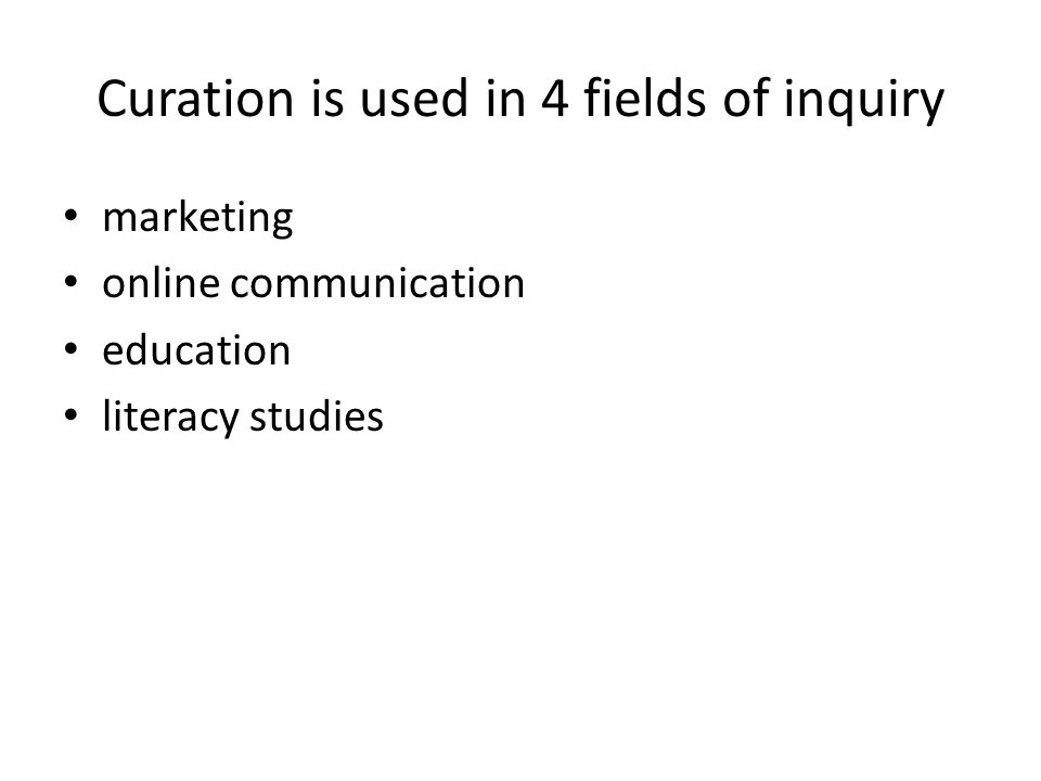 Curation is used in 4 fields of inquiry marketing online communication education literacy studies