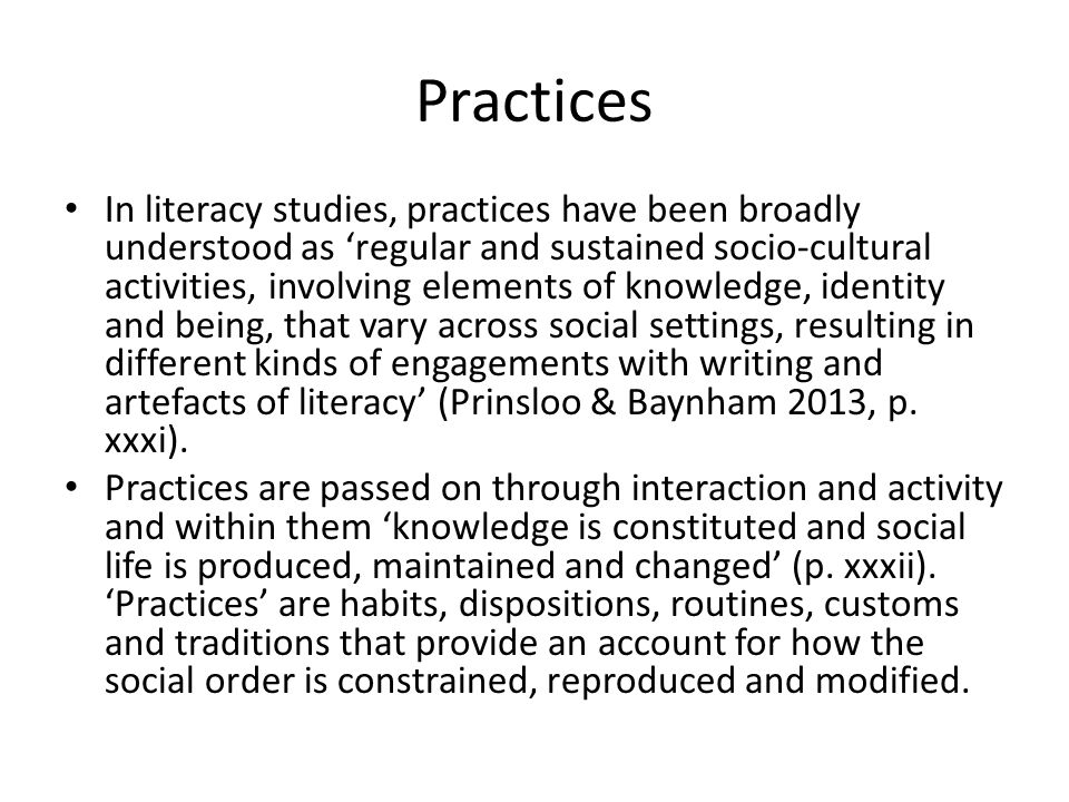 Practices In literacy studies, practices have been broadly understood as 'regular and sustained socio-cultural activities, involving elements of knowledge, identity and being, that vary across social settings, resulting in different kinds of engagements with writing and artefacts of literacy' (Prinsloo & Baynham 2013, p.