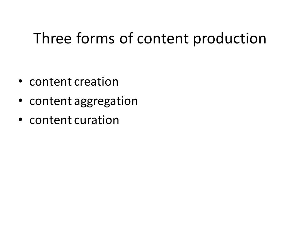 Three forms of content production content creation content aggregation content curation