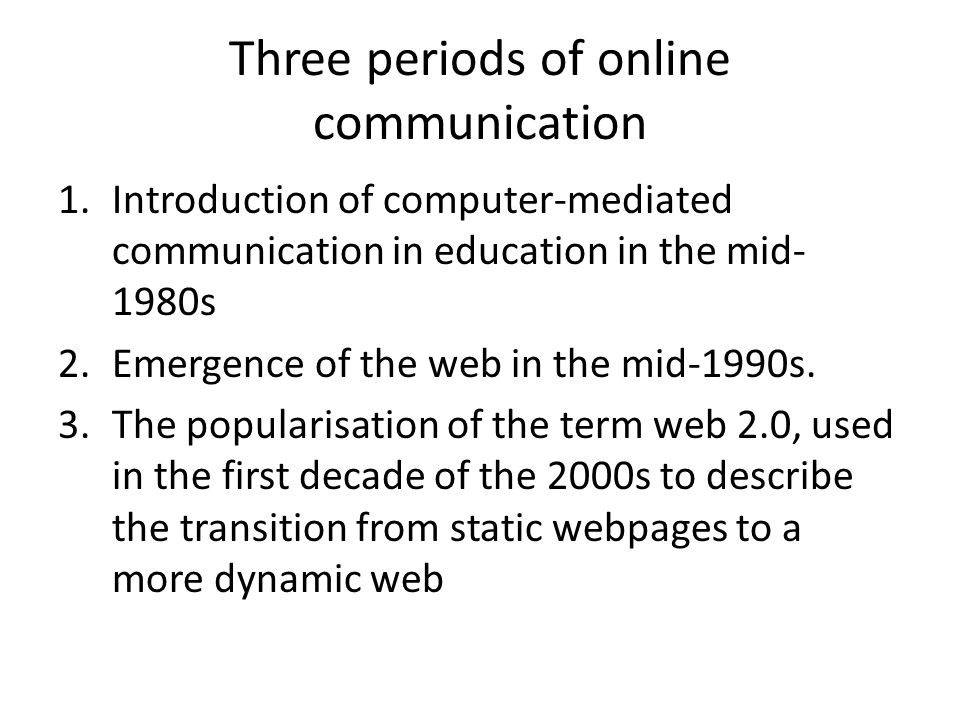 Three periods of online communication 1.Introduction of computer-mediated communication in education in the mid- 1980s 2.Emergence of the web in the mid-1990s.