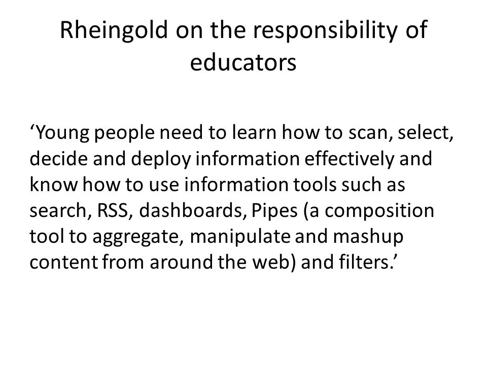 Rheingold on the responsibility of educators 'Young people need to learn how to scan, select, decide and deploy information effectively and know how to use information tools such as search, RSS, dashboards, Pipes (a composition tool to aggregate, manipulate and mashup content from around the web) and filters.'