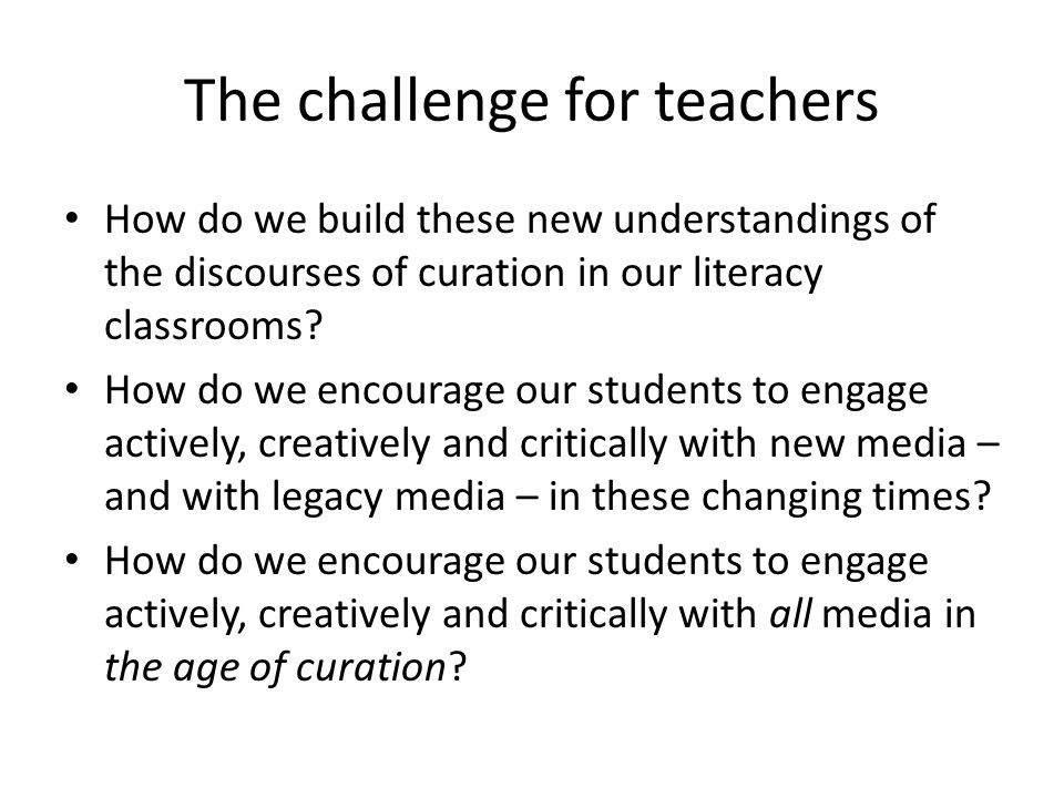 The challenge for teachers How do we build these new understandings of the discourses of curation in our literacy classrooms.