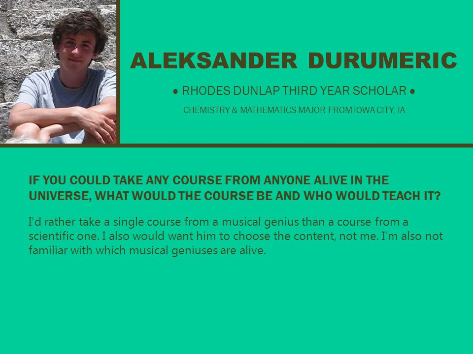 ALEKSANDER DURUMERIC IF YOU COULD TAKE ANY COURSE FROM ANYONE ALIVE IN THE UNIVERSE, WHAT WOULD THE COURSE BE AND WHO WOULD TEACH IT.