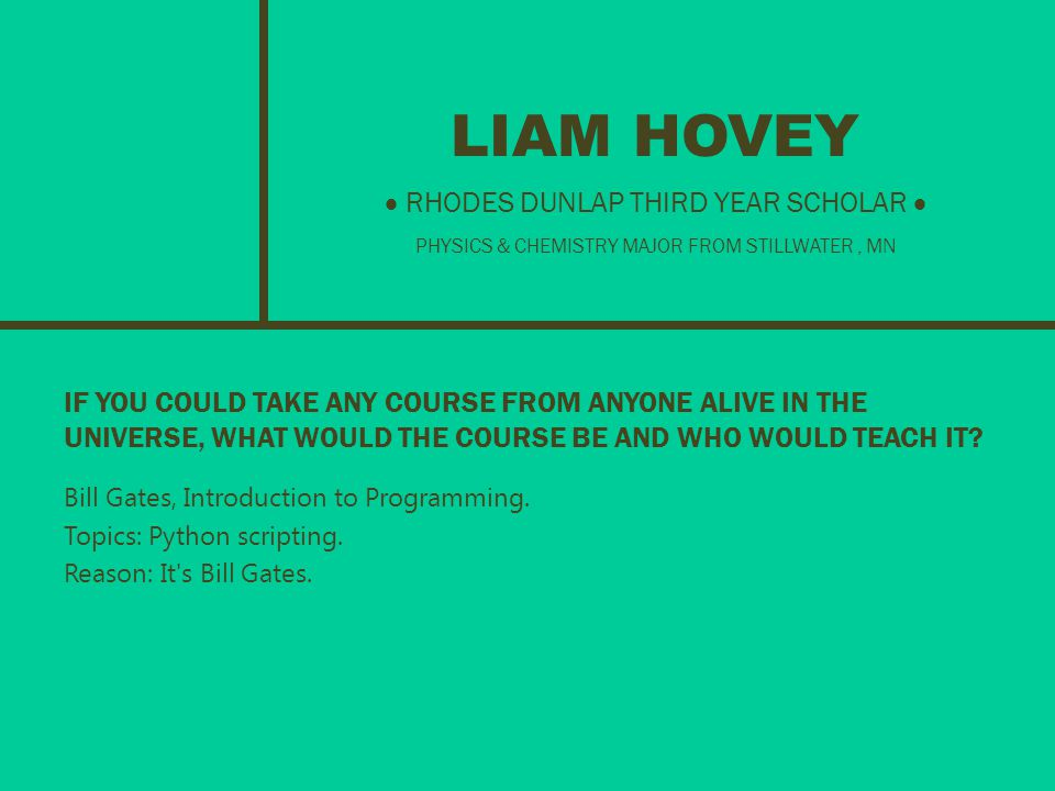 LIAM HOVEY IF YOU COULD TAKE ANY COURSE FROM ANYONE ALIVE IN THE UNIVERSE, WHAT WOULD THE COURSE BE AND WHO WOULD TEACH IT.