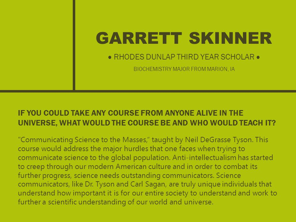 GARRETT SKINNER IF YOU COULD TAKE ANY COURSE FROM ANYONE ALIVE IN THE UNIVERSE, WHAT WOULD THE COURSE BE AND WHO WOULD TEACH IT.