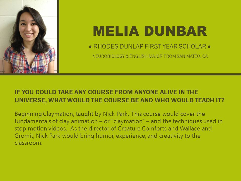 MELIA DUNBAR IF YOU COULD TAKE ANY COURSE FROM ANYONE ALIVE IN THE UNIVERSE, WHAT WOULD THE COURSE BE AND WHO WOULD TEACH IT.
