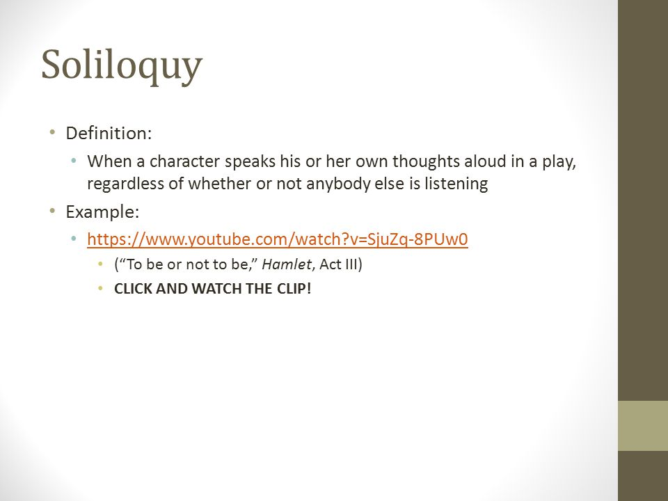 Soliloquy Definition: When a character speaks his or her own thoughts aloud in a play, regardless of whether or not anybody else is listening Example: https://www.youtube.com/watch?v=SjuZq-8PUw0 ( To be or not to be, Hamlet, Act III) CLICK AND WATCH THE CLIP!
