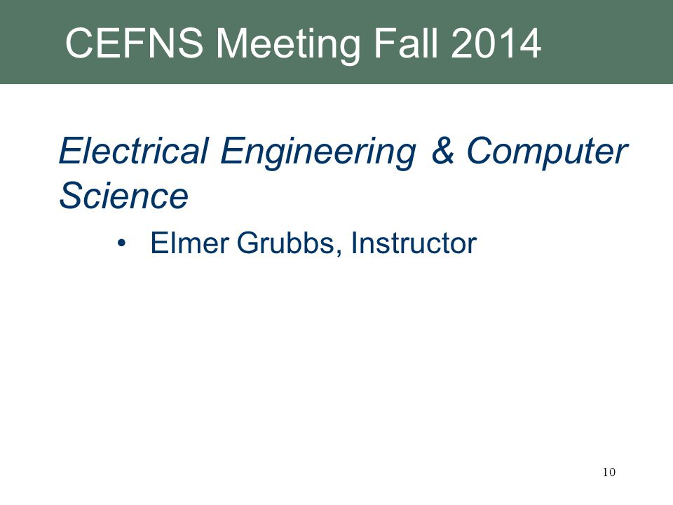 CEFNS Meeting Fall 2014 Electrical Engineering & Computer Science Elmer Grubbs, Instructor 10