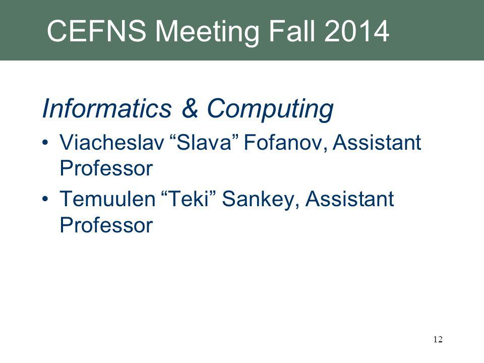 CEFNS Meeting Fall 2014 Informatics & Computing Viacheslav Slava Fofanov, Assistant Professor Temuulen Teki Sankey, Assistant Professor 12