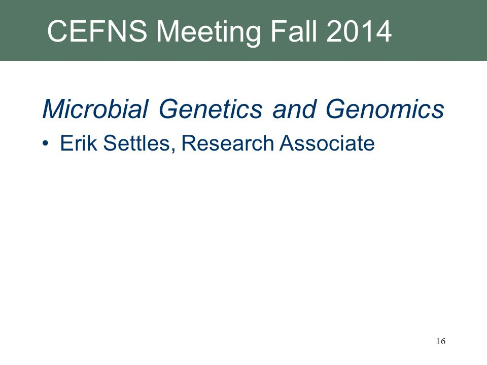 CEFNS Meeting Fall 2014 Microbial Genetics and Genomics Erik Settles, Research Associate 16