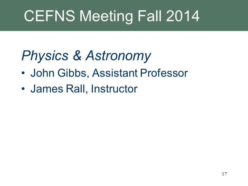CEFNS Meeting Fall 2014 Physics & Astronomy John Gibbs, Assistant Professor James Rall, Instructor 17