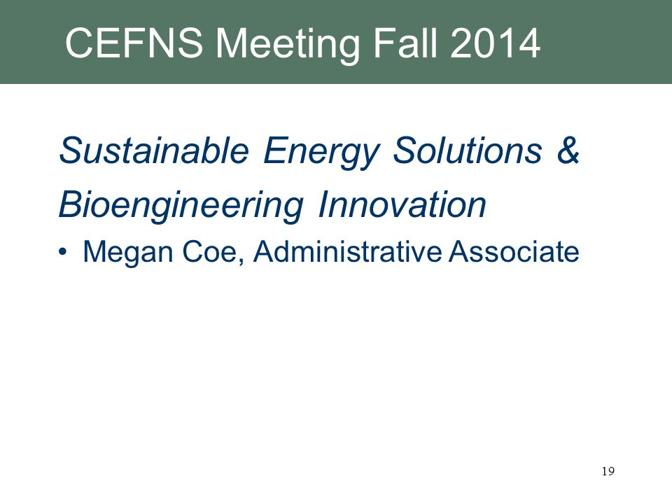 CEFNS Meeting Fall 2014 Sustainable Energy Solutions & Bioengineering Innovation Megan Coe, Administrative Associate 19