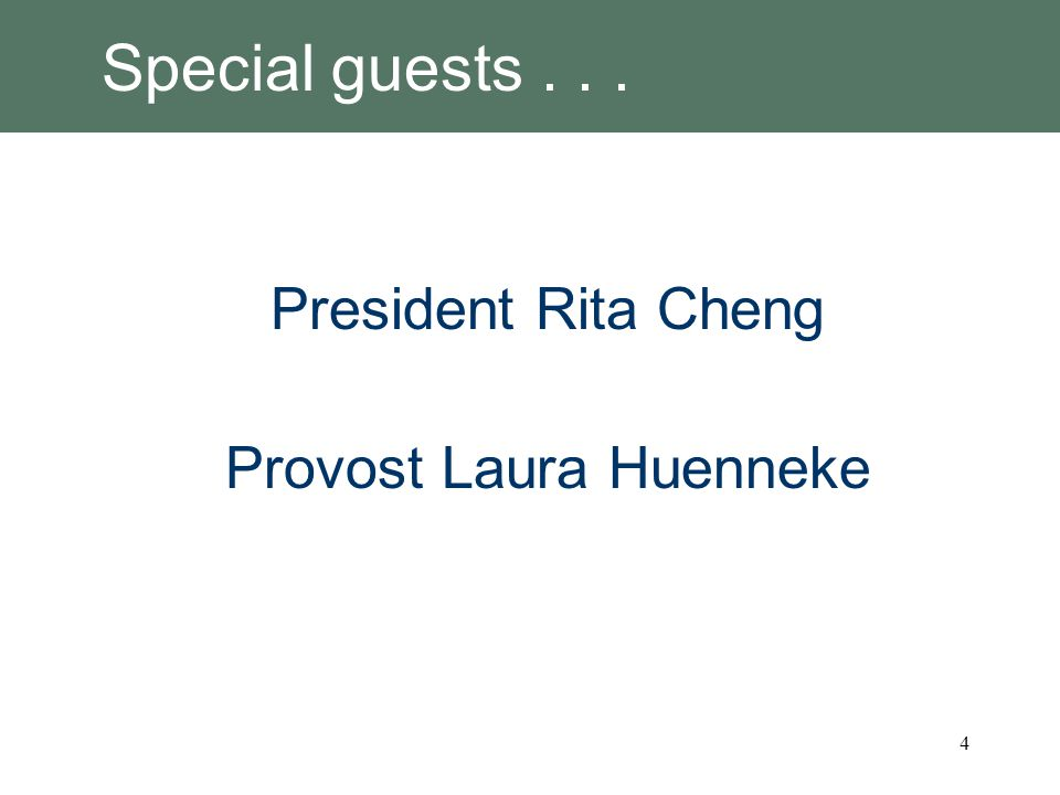 Special guests... President Rita Cheng Provost Laura Huenneke 4