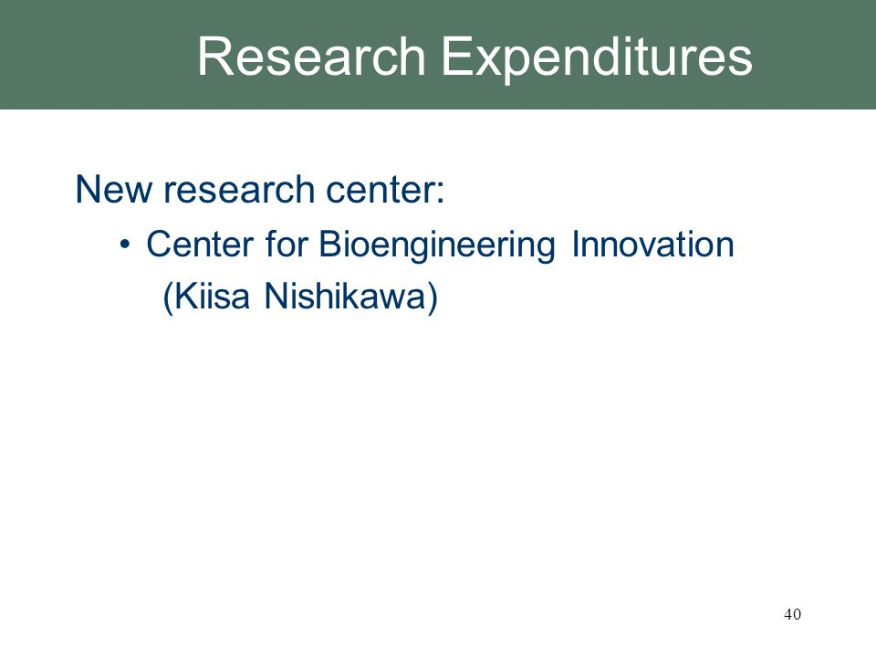 Research Expenditures New research center: Center for Bioengineering Innovation (Kiisa Nishikawa) 40