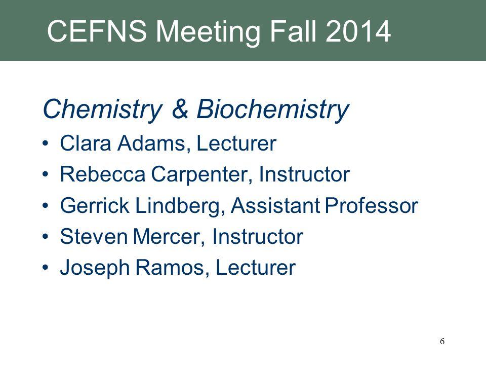 CEFNS Meeting Fall 2014 Chemistry & Biochemistry Clara Adams, Lecturer Rebecca Carpenter, Instructor Gerrick Lindberg, Assistant Professor Steven Mercer, Instructor Joseph Ramos, Lecturer 6