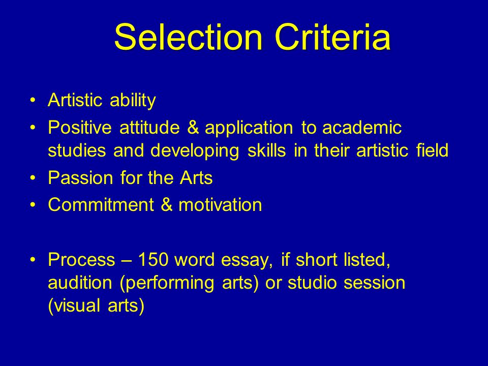 Artistic ability Positive attitude & application to academic studies and developing skills in their artistic field Passion for the Arts Commitment & motivation Process – 150 word essay, if short listed, audition (performing arts) or studio session (visual arts) Selection Criteria