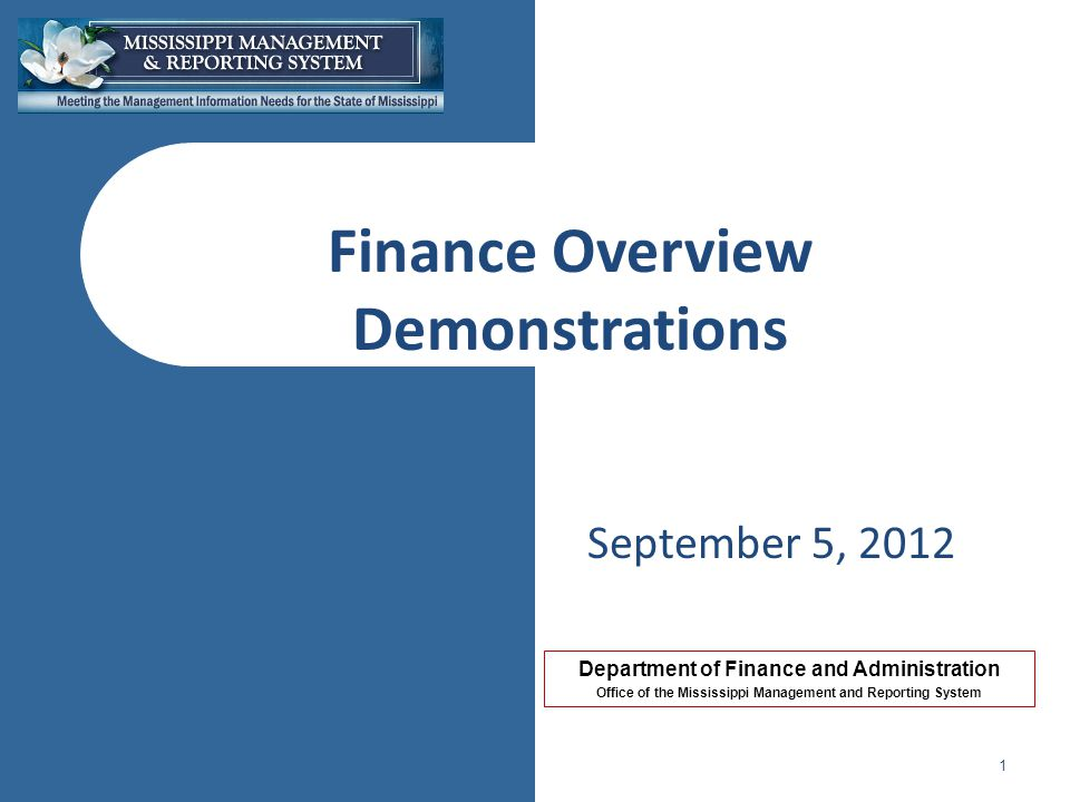Department of Finance and Administration Office of the Mississippi Management and Reporting System Finance Overview Demonstrations September 5, 2012 1