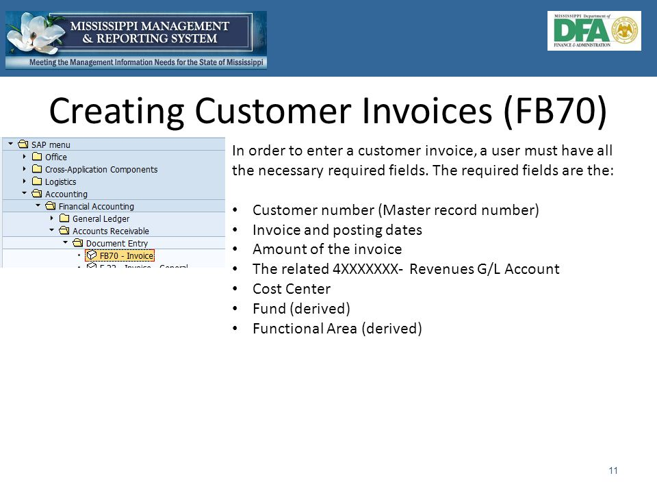 Creating Customer Invoices (FB70) 11 In order to enter a customer invoice, a user must have all the necessary required fields.