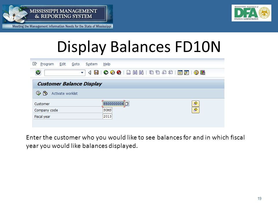 Display Balances FD10N 19 Enter the customer who you would like to see balances for and in which fiscal year you would like balances displayed.