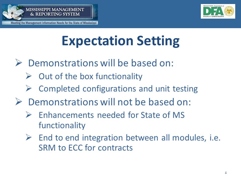  Demonstrations will be based on:  Out of the box functionality  Completed configurations and unit testing  Demonstrations will not be based on:  Enhancements needed for State of MS functionality  End to end integration between all modules, i.e.