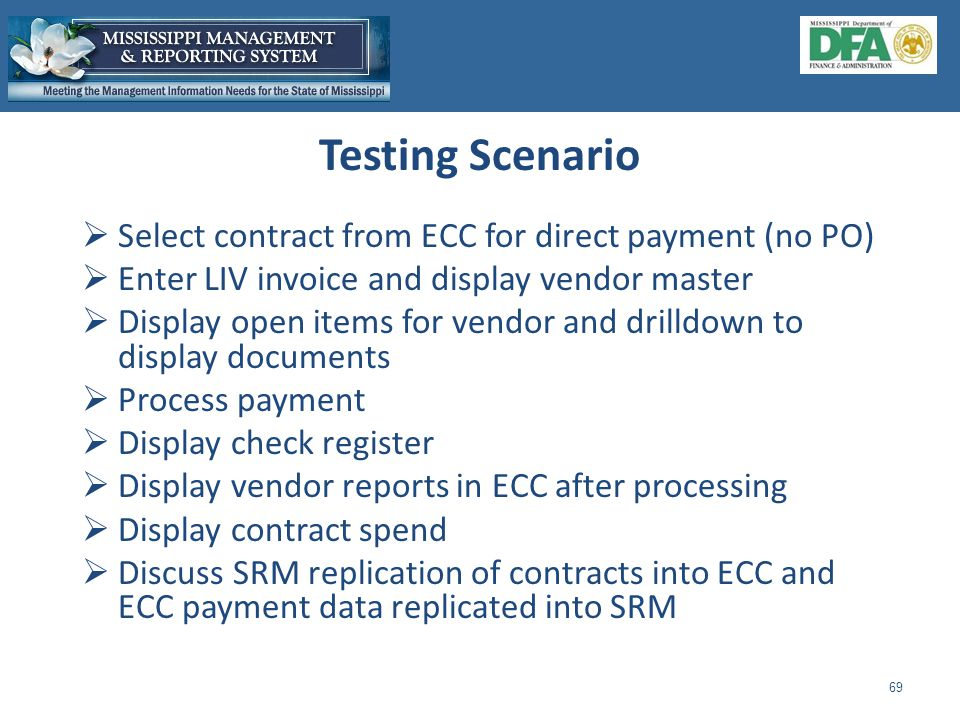 Testing Scenario 69  Select contract from ECC for direct payment (no PO)  Enter LIV invoice and display vendor master  Display open items for vendor and drilldown to display documents  Process payment  Display check register  Display vendor reports in ECC after processing  Display contract spend  Discuss SRM replication of contracts into ECC and ECC payment data replicated into SRM