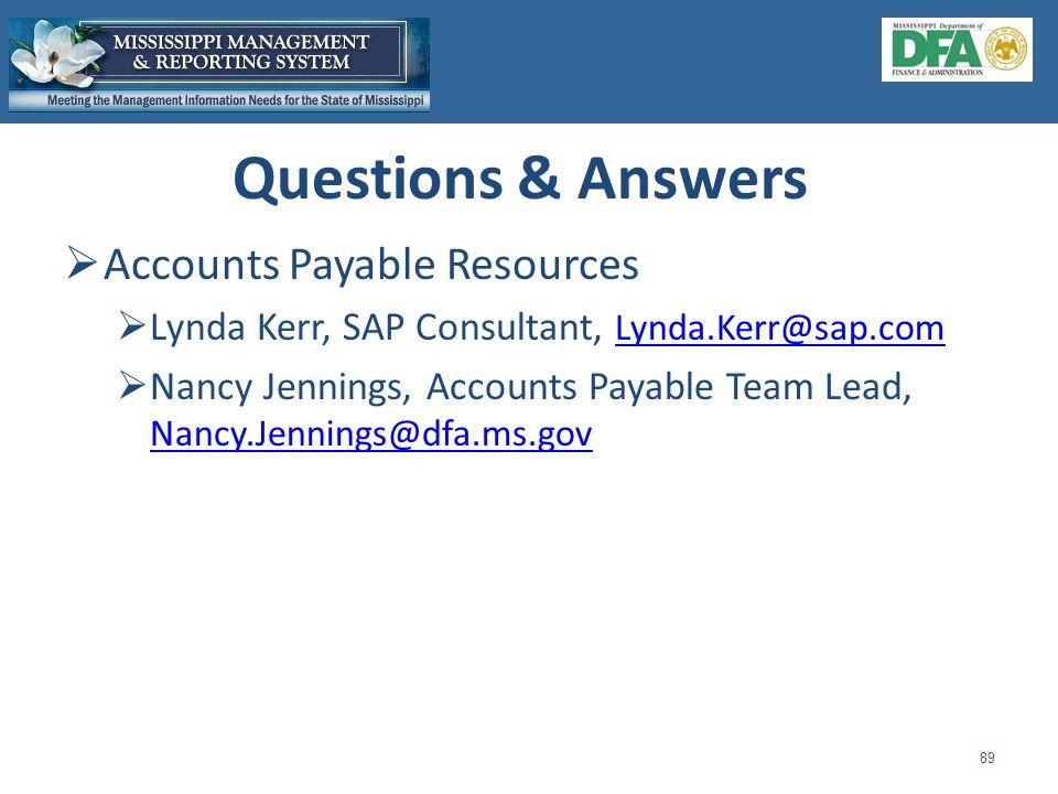  Accounts Payable Resources  Lynda Kerr, SAP Consultant, Lynda.Kerr@sap.com Lynda.Kerr@sap.com  Nancy Jennings, Accounts Payable Team Lead, Nancy.Jennings@dfa.ms.gov Nancy.Jennings@dfa.ms.gov 89 Questions & Answers