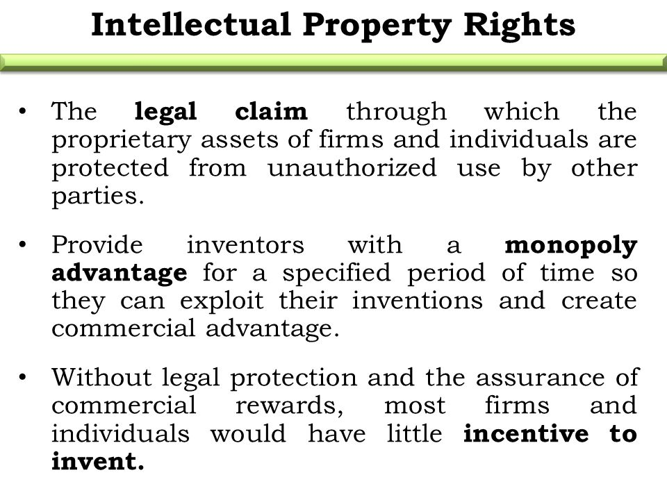 Intellectual Property Rights The legal claim through which the proprietary assets of firms and individuals are protected from unauthorized use by othe