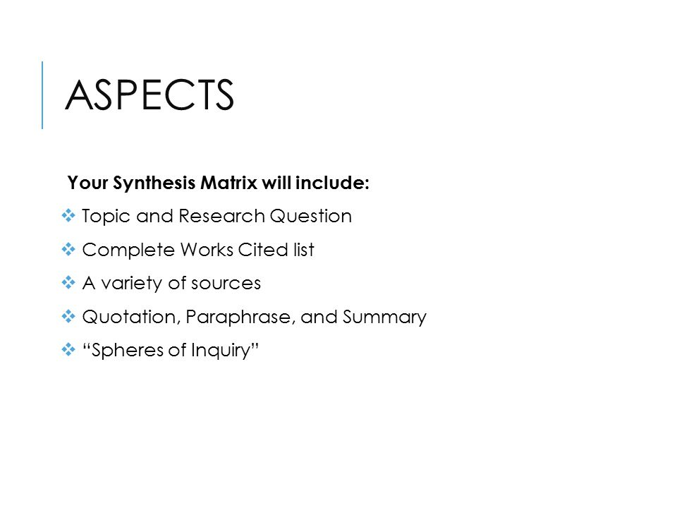 ASPECTS Your Synthesis Matrix will include:  Topic and Research Question  Complete Works Cited list  A variety of sources  Quotation, Paraphrase, and Summary  Spheres of Inquiry