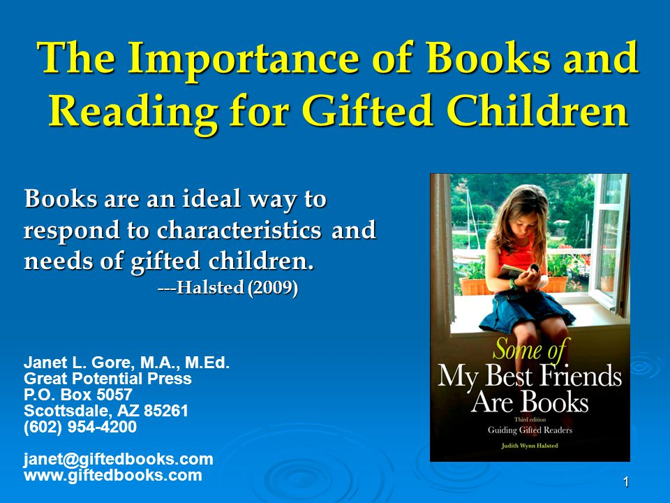 1 The Importance of Books and Reading for Gifted Children Books are an ideal way to respond to characteristics and needs of gifted children. ---Halste