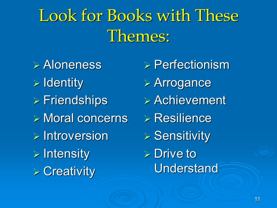 Look for Books with These Themes:  Aloneness  Identity  Friendships  Moral concerns  Introversion  Intensity  Creativity  Perfectionism  Arrogance  Achievement  Resilience  Sensitivity  Drive to Understand 11
