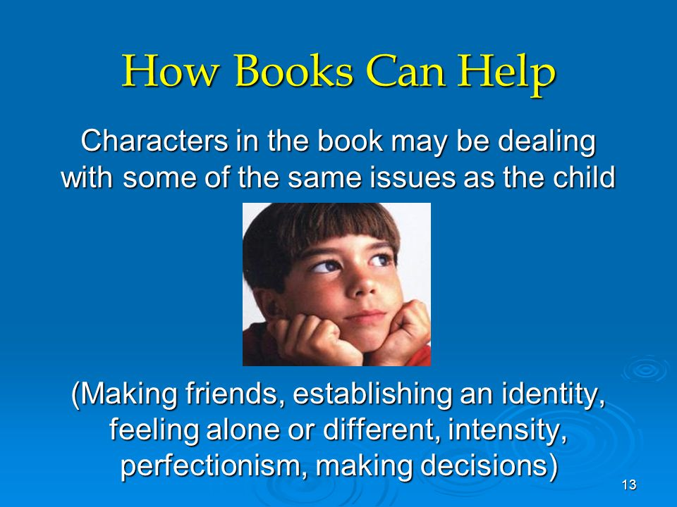 How Books Can Help Characters in the book may be dealing with some of the same issues as the child (Making friends, establishing an identity, feeling alone or different, intensity, perfectionism, making decisions) 13