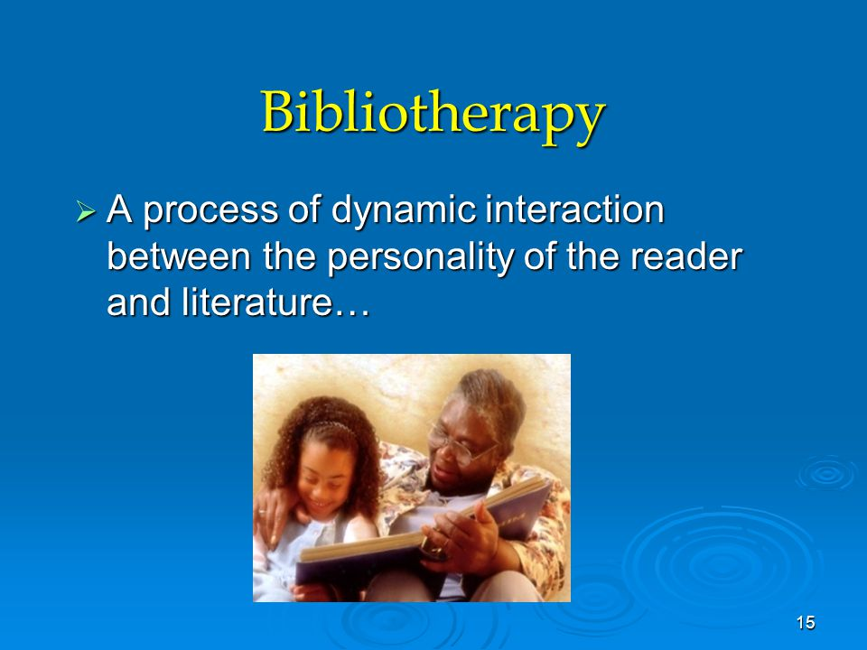 Bibliotherapy  A process of dynamic interaction between the personality of the reader and literature… 15