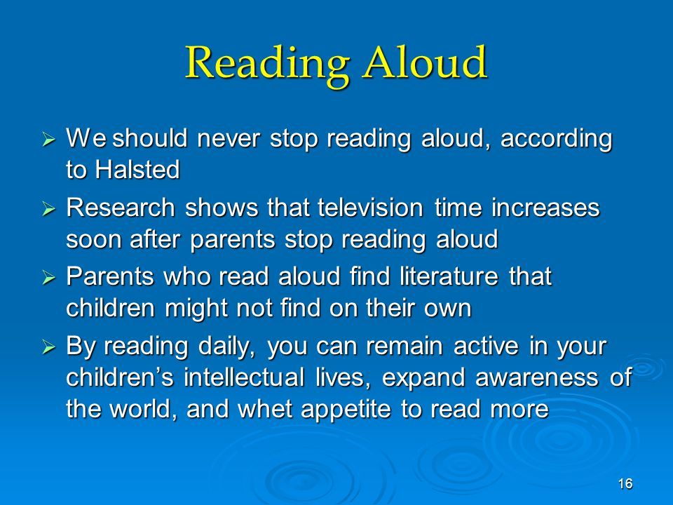 Reading Aloud  We should never stop reading aloud, according to Halsted  Research shows that television time increases soon after parents stop reading aloud  Parents who read aloud find literature that children might not find on their own  By reading daily, you can remain active in your children's intellectual lives, expand awareness of the world, and whet appetite to read more 16