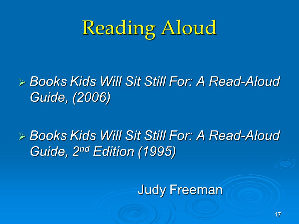 Reading Aloud  Books Kids Will Sit Still For: A Read-Aloud Guide, (2006)  Books Kids Will Sit Still For: A Read-Aloud Guide, 2 nd Edition (1995) Judy Freeman 17